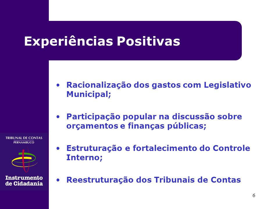 6 Racionalização dos gastos com Legislativo Municipal; Participação popular na discussão sobre orçamentos e finanças públicas; Estruturação e fortalecimento do Controle Interno; Reestruturação dos Tribunais de Contas Experiências Positivas
