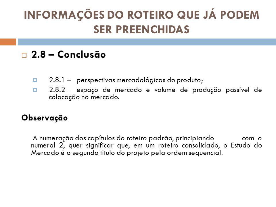 INFORMAÇÕES DO ROTEIRO QUE JÁ PODEM SER PREENCHIDAS 2.8 – Conclusão 2.8.1 –perspectivas mercadológicas do produto; 2.8.2 –espaço de mercado e volume d