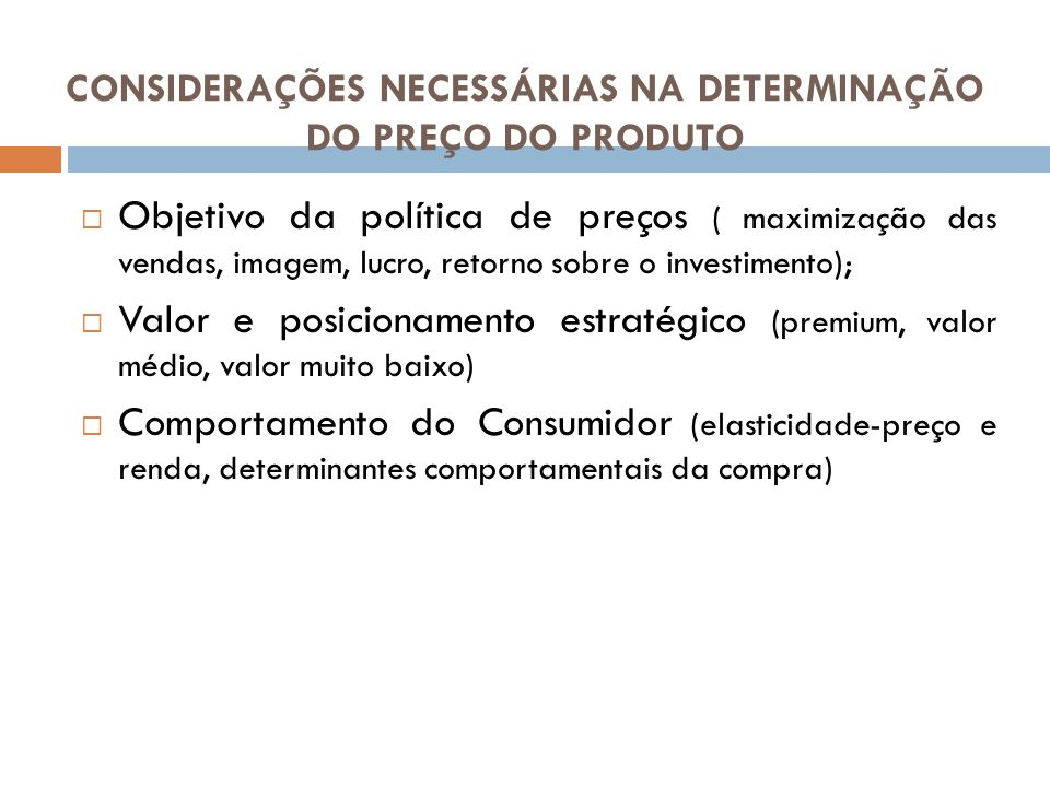 CONSIDERAÇÕES NECESSÁRIAS NA DETERMINAÇÃO DO PREÇO DO PRODUTO Objetivo da política de preços ( maximização das vendas, imagem, lucro, retorno sobre o