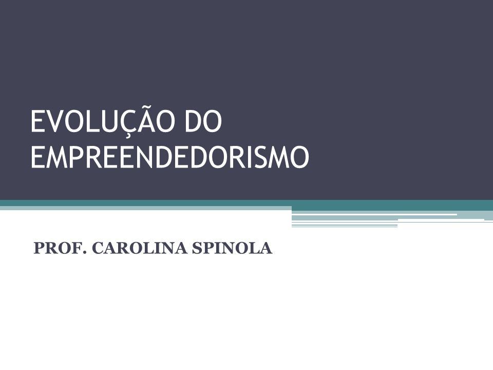 EVOLUÇÃO DO EMPREENDEDORISMO PROF. CAROLINA SPINOLA