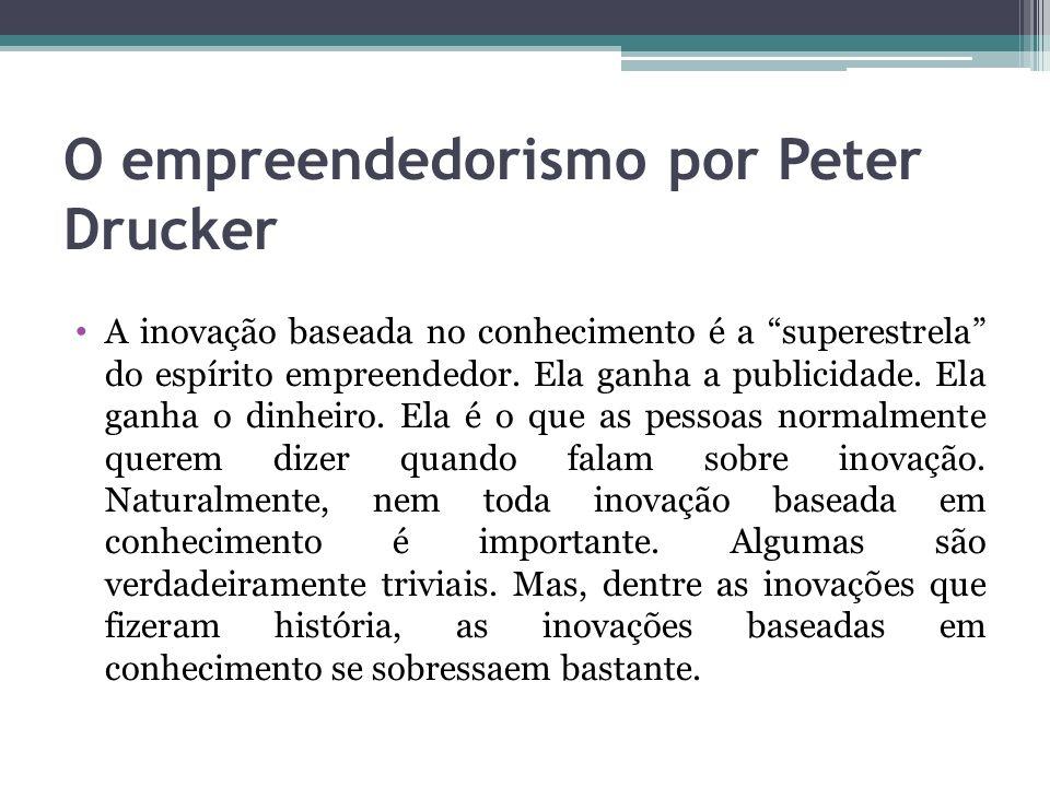 O empreendedorismo por Peter Drucker A inovação baseada no conhecimento é a superestrela do espírito empreendedor. Ela ganha a publicidade. Ela ganha
