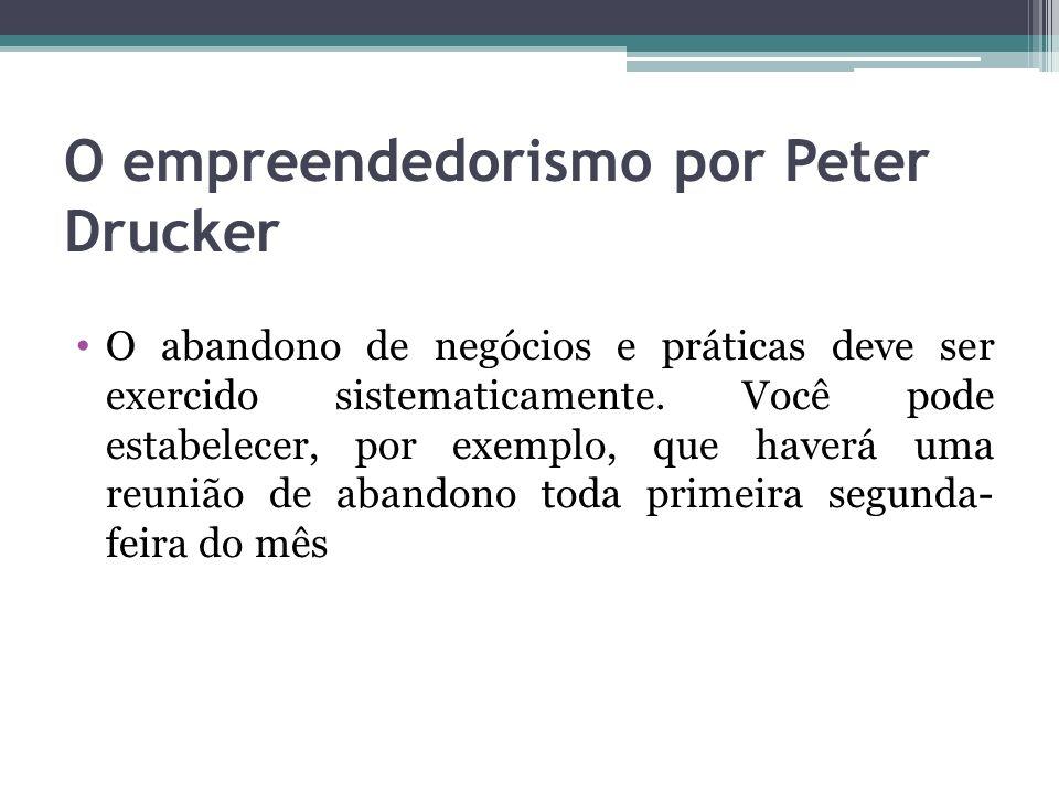 O empreendedorismo por Peter Drucker O abandono de negócios e práticas deve ser exercido sistematicamente. Você pode estabelecer, por exemplo, que hav