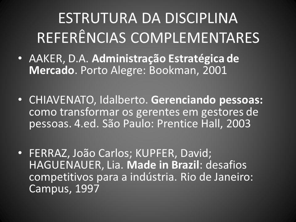 ESTRUTURA DA DISCIPLINA REFERÊNCIAS COMPLEMENTARES AAKER, D.A. Administração Estratégica de Mercado. Porto Alegre: Bookman, 2001 CHIAVENATO, Idalberto