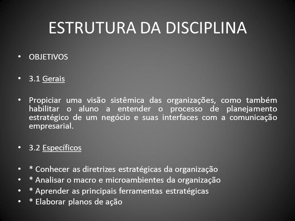 ESTRUTURA DA DISCIPLINA OBJETIVOS 3.1 Gerais Propiciar uma visão sistêmica das organizações, como também habilitar o aluno a entender o processo de pl