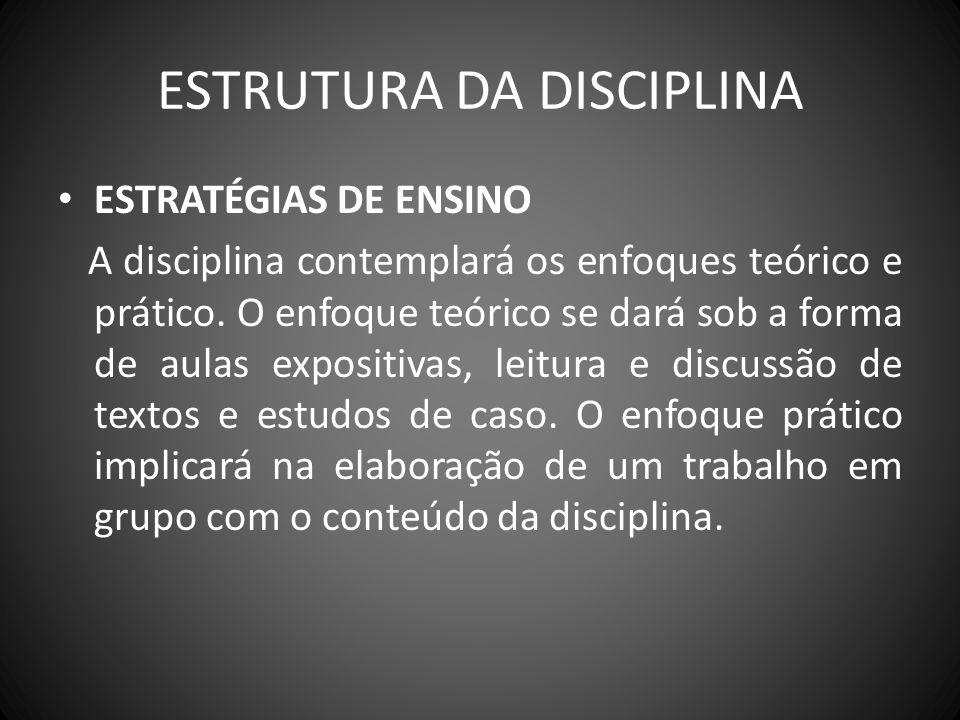 ESTRUTURA DA DISCIPLINA ESTRATÉGIAS DE ENSINO A disciplina contemplará os enfoques teórico e prático. O enfoque teórico se dará sob a forma de aulas e