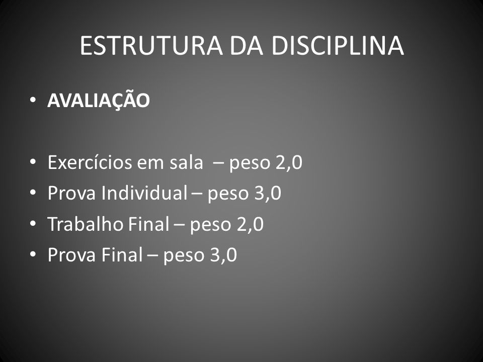 ESTRUTURA DA DISCIPLINA AVALIAÇÃO Exercícios em sala – peso 2,0 Prova Individual – peso 3,0 Trabalho Final – peso 2,0 Prova Final – peso 3,0