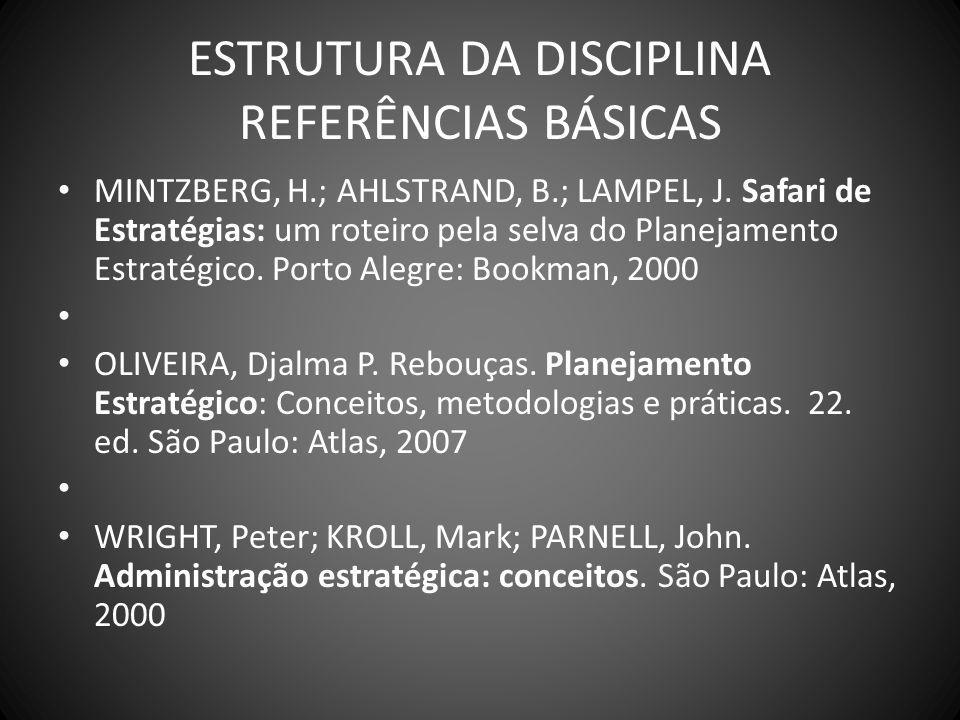 ESTRUTURA DA DISCIPLINA REFERÊNCIAS BÁSICAS MINTZBERG, H.; AHLSTRAND, B.; LAMPEL, J. Safari de Estratégias: um roteiro pela selva do Planejamento Estr