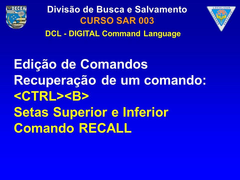 Divisão de Busca e Salvamento CURSO SAR 003 Edição de Comandos Recuperação de um comando: Setas Superior e Inferior Comando RECALL DCL - DIGITAL Comma