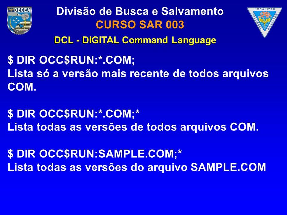Divisão de Busca e Salvamento CURSO SAR 003 $ DIR OCC$RUN:*.COM; Lista só a versão mais recente de todos arquivos COM. $ DIR OCC$RUN:*.COM;* Lista tod