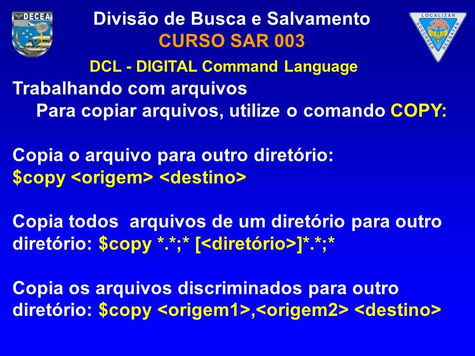 Divisão de Busca e Salvamento CURSO SAR 003 Trabalhando com arquivos Para copiar arquivos, utilize o comando COPY: Copia o arquivo para outro diretóri