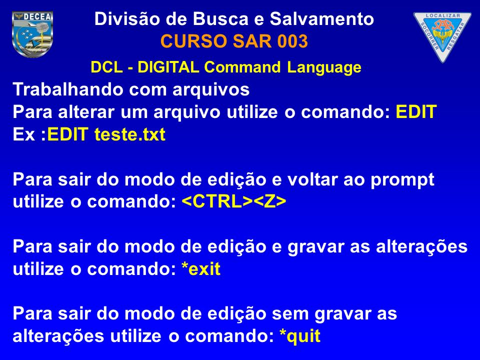 Divisão de Busca e Salvamento CURSO SAR 003 Trabalhando com arquivos Para alterar um arquivo utilize o comando: EDIT Ex :EDIT teste.txt Para sair do m
