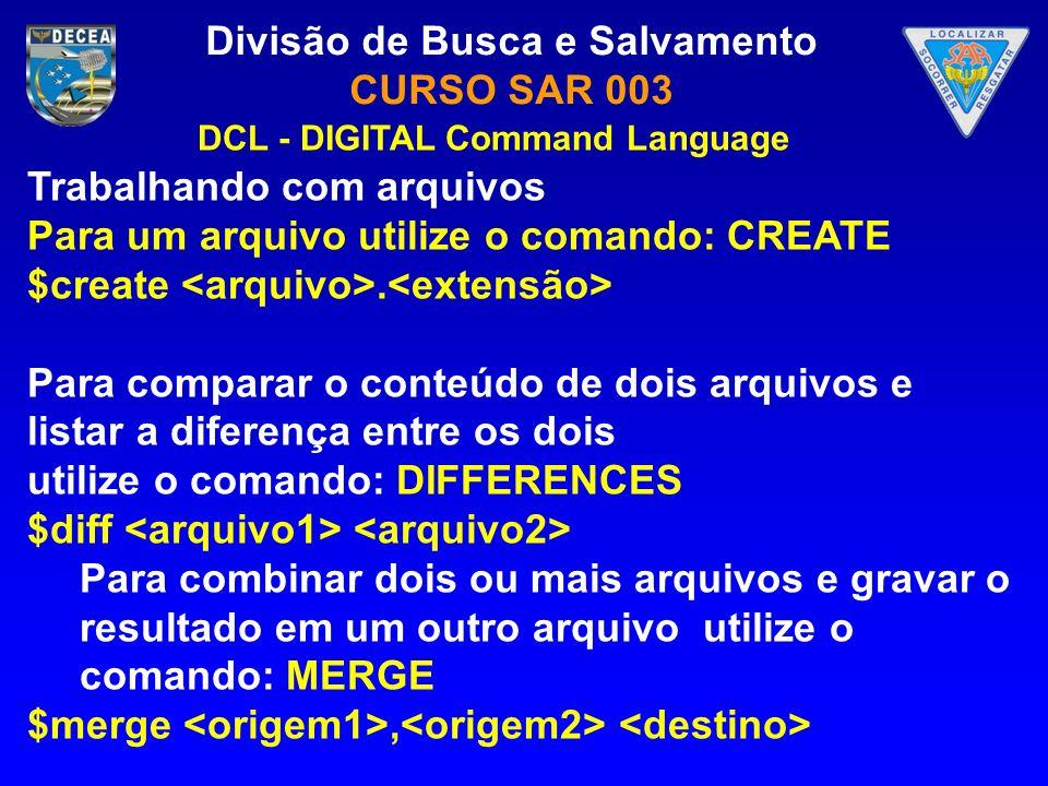 Divisão de Busca e Salvamento CURSO SAR 003 Trabalhando com arquivos Para um arquivo utilize o comando: CREATE $create. Para comparar o conteúdo de do