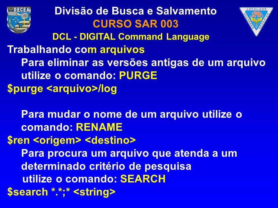 Divisão de Busca e Salvamento CURSO SAR 003 Trabalhando com arquivos Para eliminar as versões antigas de um arquivo utilize o comando: PURGE $purge /l