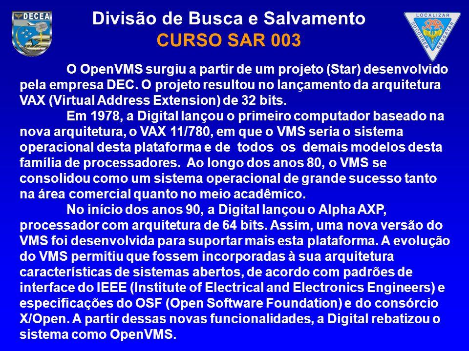 Divisão de Busca e Salvamento CURSO SAR 003 O OpenVMS surgiu a partir de um projeto (Star) desenvolvido pela empresa DEC. O projeto resultou no lançam