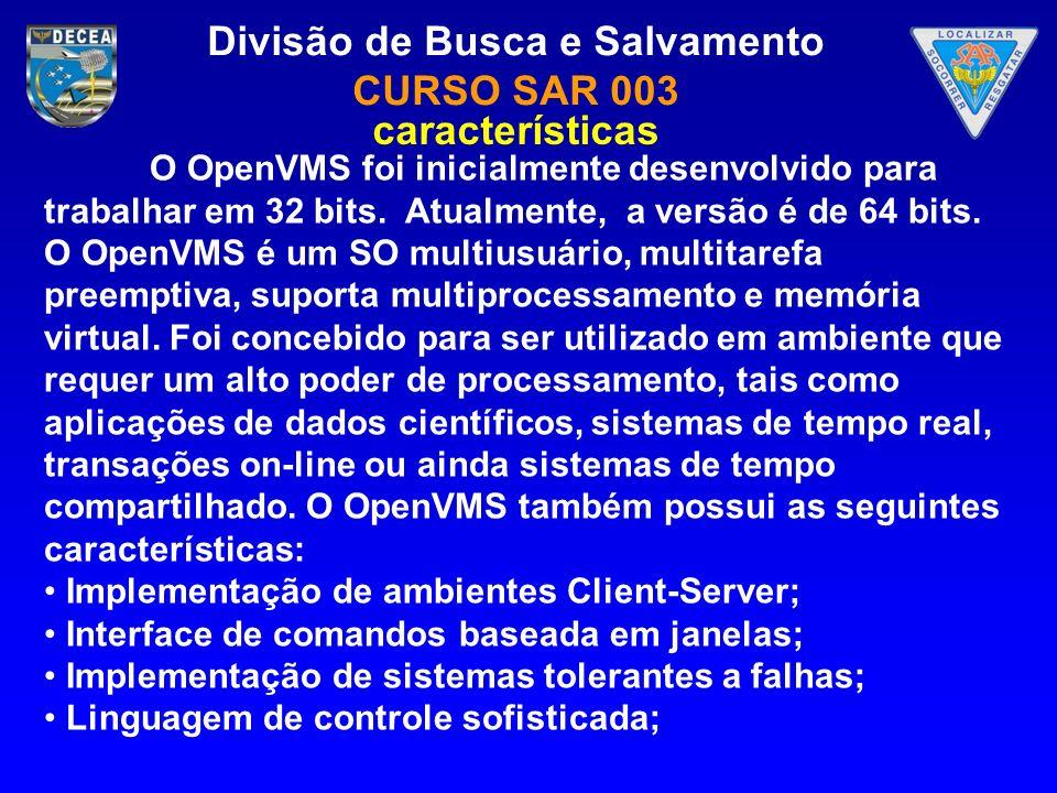 Divisão de Busca e Salvamento CURSO SAR 003 O OpenVMS foi inicialmente desenvolvido para trabalhar em 32 bits. Atualmente, a versão é de 64 bits. O Op