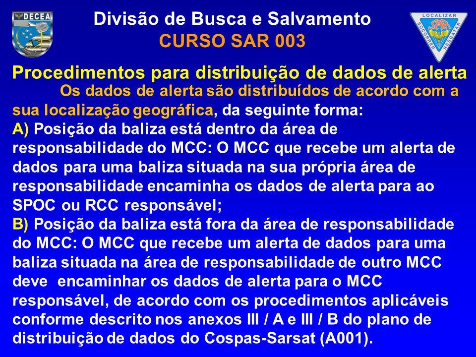 Divisão de Busca e Salvamento CURSO SAR 003 Os dados de alerta são distribuídos de acordo com a sua localização geográfica, da seguinte forma: A) Posi