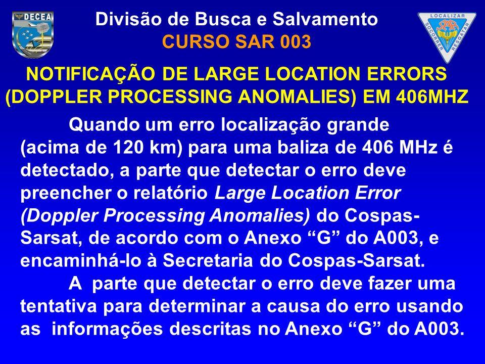Divisão de Busca e Salvamento CURSO SAR 003 Quando um erro localização grande (acima de 120 km) para uma baliza de 406 MHz é detectado, a parte que de