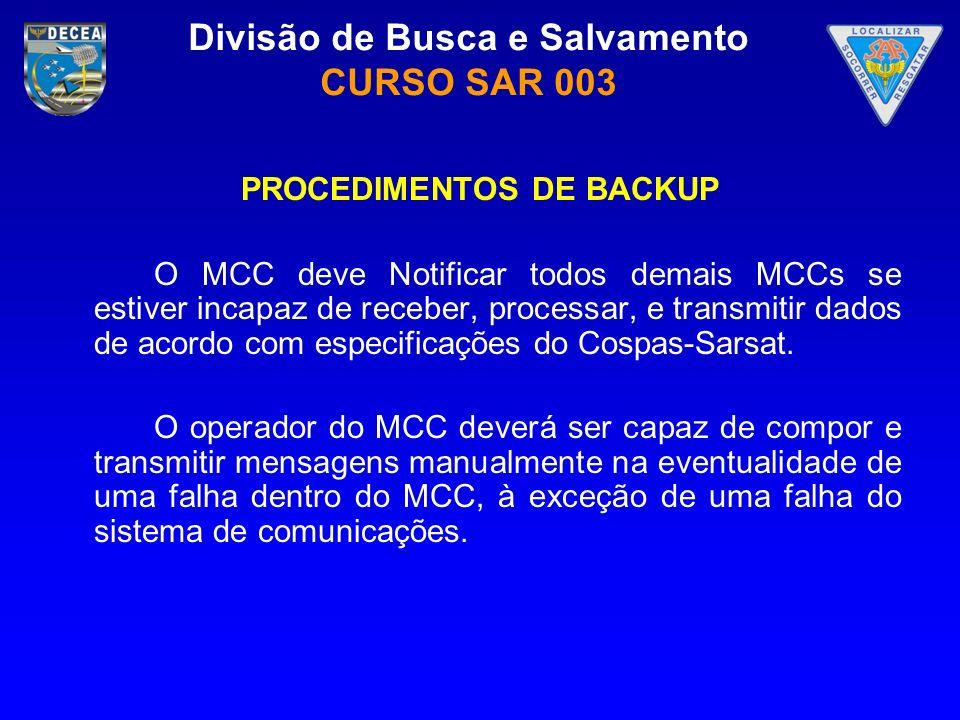 Divisão de Busca e Salvamento CURSO SAR 003 PROCEDIMENTOS DE BACKUP O MCC deve Notificar todos demais MCCs se estiver incapaz de receber, processar, e