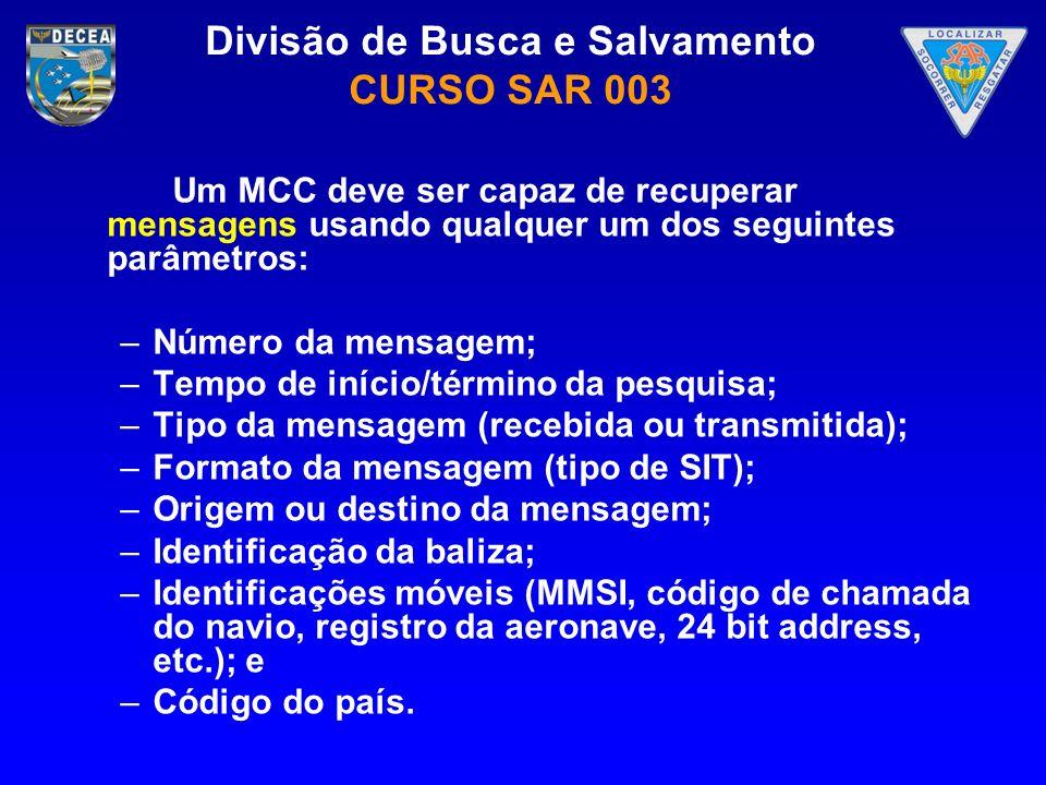 Divisão de Busca e Salvamento CURSO SAR 003 Um MCC deve ser capaz de recuperar mensagens usando qualquer um dos seguintes parâmetros: –Número da mensa