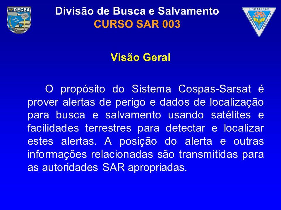 Divisão de Busca e Salvamento CURSO SAR 003 Visão Geral O propósito do Sistema Cospas-Sarsat é prover alertas de perigo e dados de localização para bu