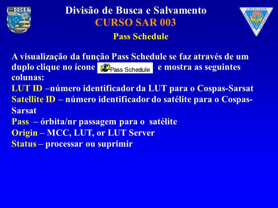 Divisão de Busca e Salvamento CURSO SAR 003 Pass Schedule A visualização da função Pass Schedule se faz através de um duplo clique no ícone e mostra as seguintes colunas: LUT ID –número identificador da LUT para o Cospas-Sarsat Satellite ID – número identificador do satélite para o Cospas- Sarsat Pass – órbita/nr passagem para o satélite Origin – MCC, LUT, or LUT Server Status – processar ou suprimir