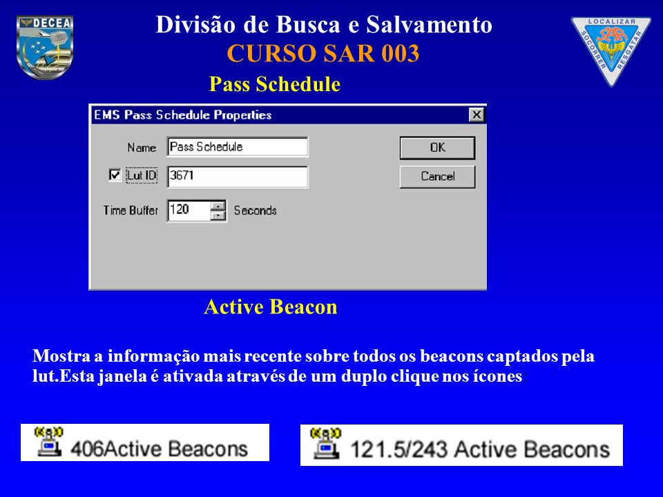 Divisão de Busca e Salvamento CURSO SAR 003 Pass Schedule Mostra a informação mais recente sobre todos os beacons captados pela lut.Esta janela é ativada através de um duplo clique nos ícones: Active Beacon