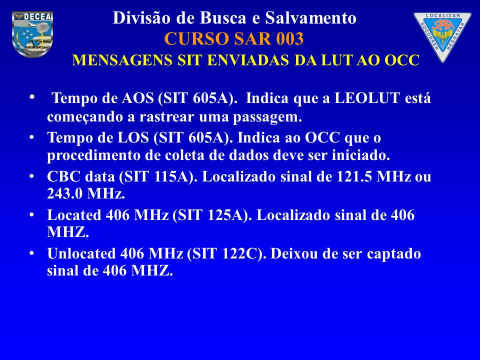Divisão de Busca e Salvamento CURSO SAR 003 MENSAGENS SIT ENVIADAS DA LUT AO OCC Tempo de AOS (SIT 605A). Indica que a LEOLUT está começando a rastrea
