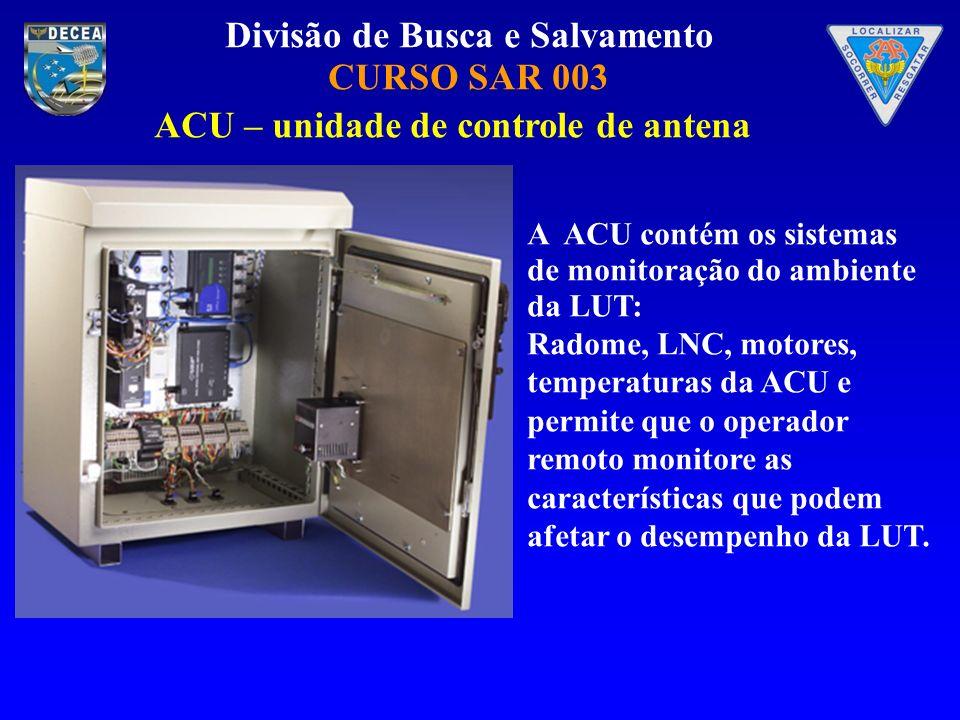 Divisão de Busca e Salvamento CURSO SAR 003 A ACU contém os sistemas de monitoração do ambiente da LUT: Radome, LNC, motores, temperaturas da ACU e permite que o operador remoto monitore as características que podem afetar o desempenho da LUT.