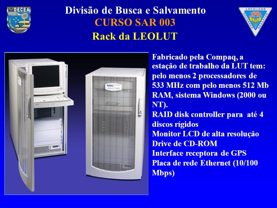 Divisão de Busca e Salvamento CURSO SAR 003 Fabricado pela Compaq, a estação de trabalho da LUT tem: pelo menos 2 processadores de 533 MHz com pelo menos 512 Mb RAM, sistema Windows (2000 ou NT).