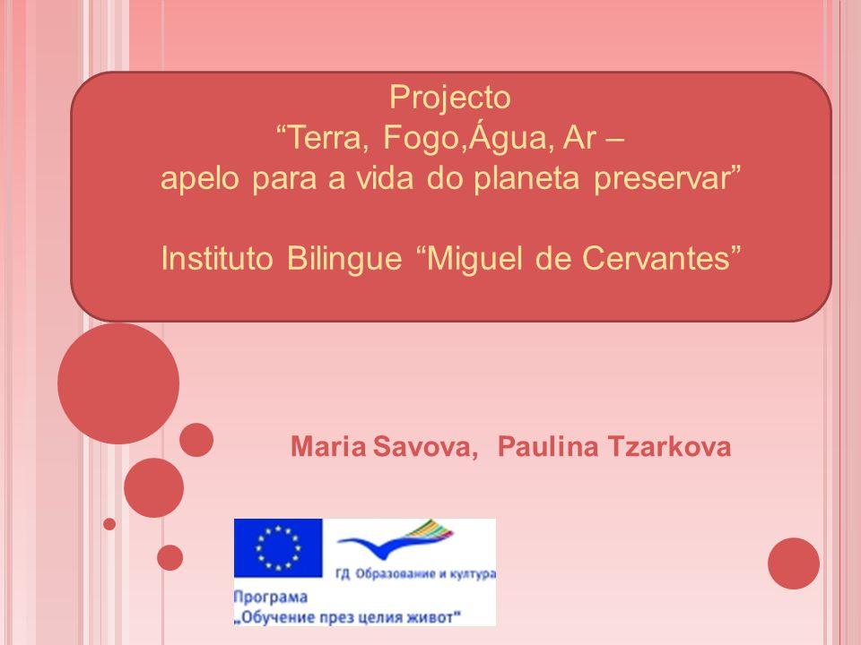 Projecto Terra, Fogo,Água, Ar – apelo para a vida do planeta preservar Instituto Bilingue Miguel de Cervantes Maria Savova, Paulina Tzarkova