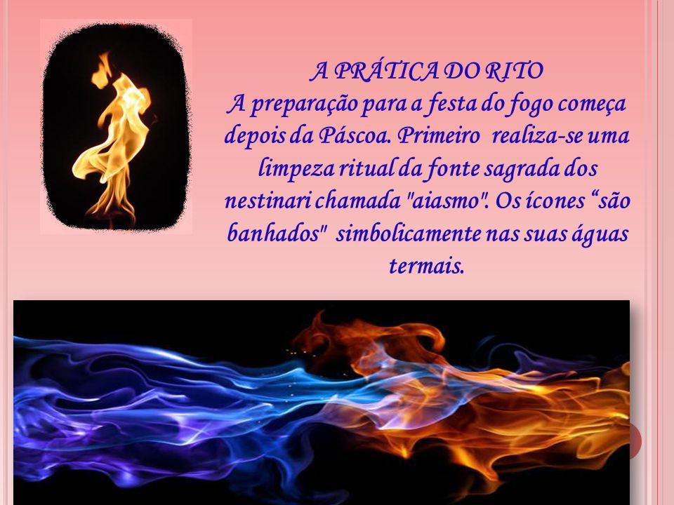 A PRÁTICA DO RITO A preparação para a festa do fogo começa depois da Páscoa. Primeiro realiza-se uma limpeza ritual da fonte sagrada dos nestinari cha