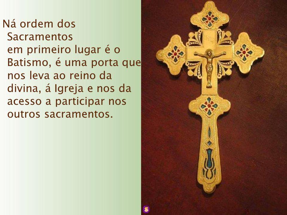Ná ordem dos Sacramentos em primeiro lugar é o Batismo, é uma porta que nos leva ao reino da divina, á Igreja e nos da acesso a participar nos outros