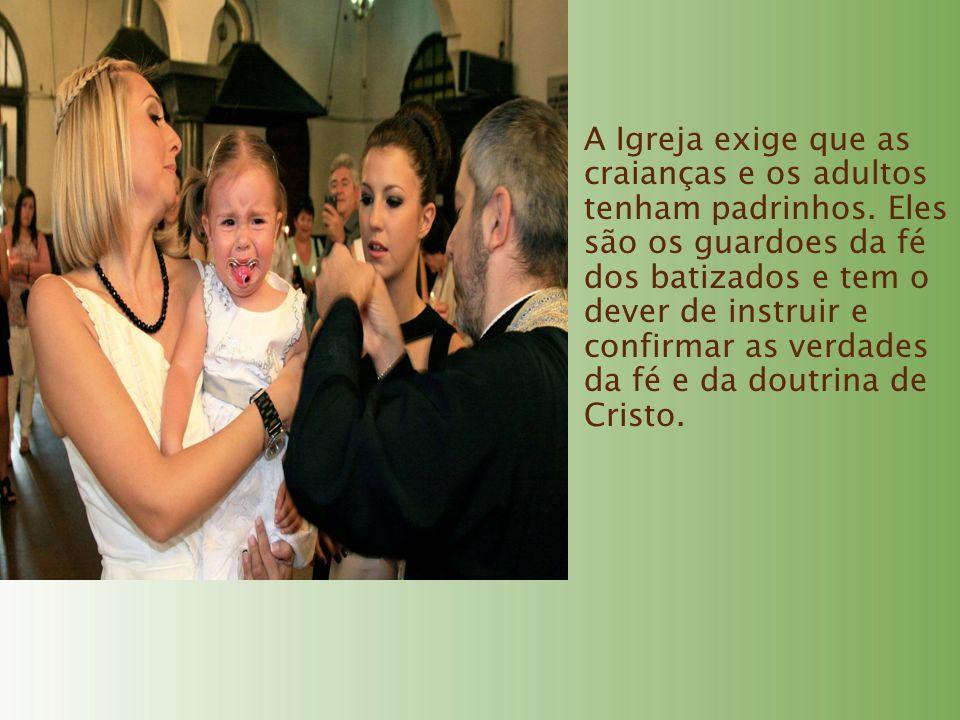 A Igreja exige que as craianças e os adultos tenham padrinhos. Eles são os guardoes da fé dos batizados e tem o dever de instruir e confirmar as verda