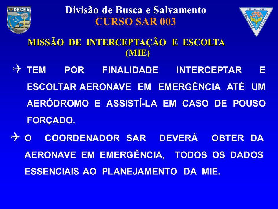 Divisão de Busca e Salvamento CURSO SAR 003 MISSÃO DE INTERCEPTAÇÃO E ESCOLTA (MIE) TEM POR FINALIDADE INTERCEPTAR E ESCOLTAR AERONAVE EM EMERGÊNCIA A