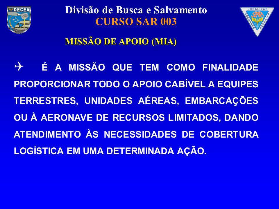 Divisão de Busca e Salvamento CURSO SAR 003 MISSÃO DE APOIO (MIA) MISSÃO DE APOIO (MIA) É A MISSÃO QUE TEM COMO FINALIDADE PROPORCIONAR TODO O APOIO C