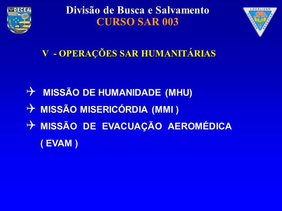 Divisão de Busca e Salvamento CURSO SAR 003 V - OPERAÇÕES SAR HUMANITÁRIAS MISSÃO DE HUMANIDADE (MHU) MISSÃO MISERICÓRDIA (MMI ) MISSÃO DE EVACUAÇÃO A