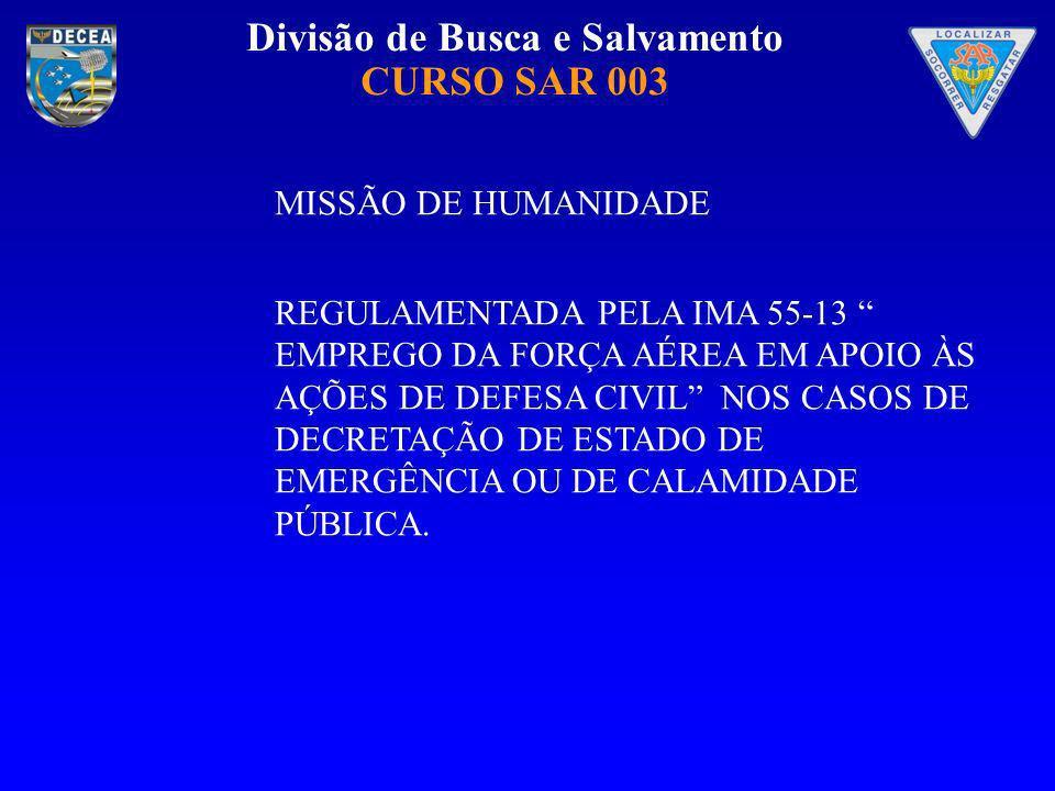 Divisão de Busca e Salvamento CURSO SAR 003 MISSÃO DE HUMANIDADE REGULAMENTADA PELA IMA 55-13 EMPREGO DA FORÇA AÉREA EM APOIO ÀS AÇÕES DE DEFESA CIVIL