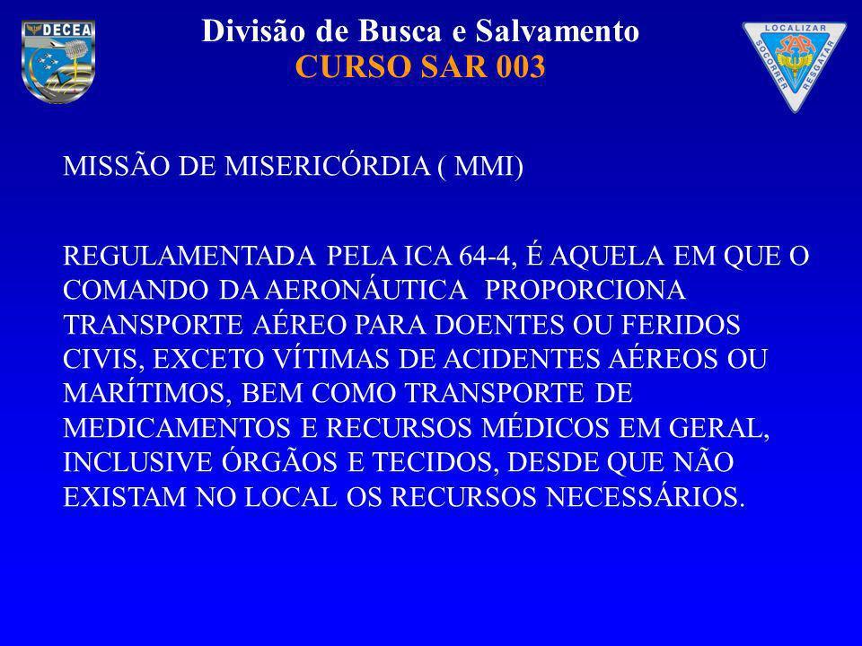 Divisão de Busca e Salvamento CURSO SAR 003 MISSÃO DE MISERICÓRDIA ( MMI) REGULAMENTADA PELA ICA 64-4, É AQUELA EM QUE O COMANDO DA AERONÁUTICA PROPOR