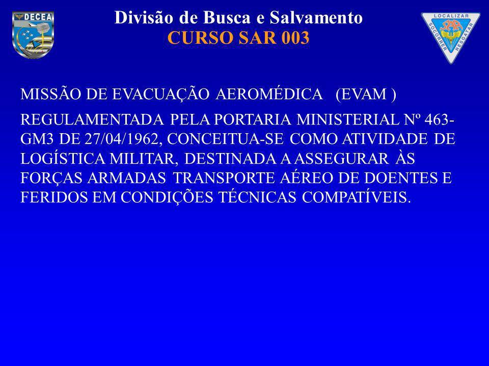 Divisão de Busca e Salvamento CURSO SAR 003 MISSÃO DE EVACUAÇÃO AEROMÉDICA (EVAM ) REGULAMENTADA PELA PORTARIA MINISTERIAL Nº 463- GM3 DE 27/04/1962,