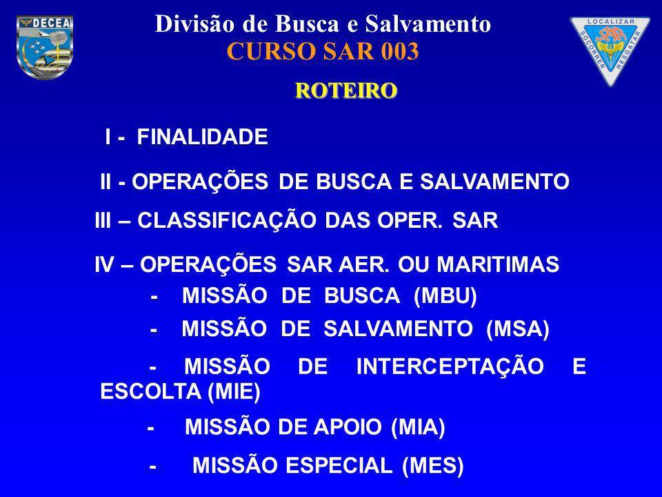 Divisão de Busca e Salvamento CURSO SAR 003 ROTEIRO - MISSÃO DE SALVAMENTO (MSA) - MISSÃO DE BUSCA (MBU) I - FINALIDADE - MISSÃO ESPECIAL (MES) - MISS