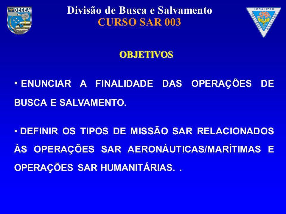 Divisão de Busca e Salvamento CURSO SAR 003 OBJETIVOS ENUNCIAR A FINALIDADE DAS OPERAÇÕES DE BUSCA E SALVAMENTO. DEFINIR OS TIPOS DE MISSÃO SAR RELACI