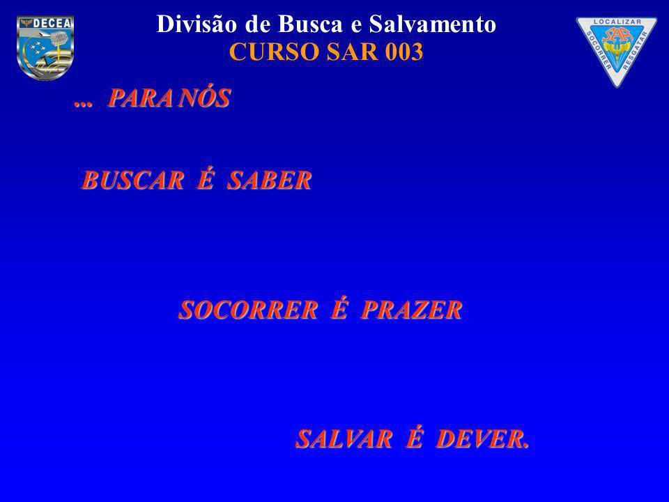 Divisão de Busca e Salvamento CURSO SAR 003... PARA NÓS BUSCAR É SABER SOCORRER É PRAZER SALVAR É DEVER.