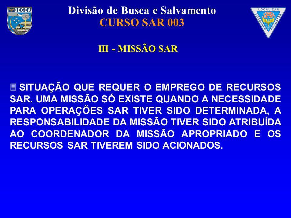 Divisão de Busca e Salvamento CURSO SAR 003 III - MISSÃO SAR SITUAÇÃO QUE REQUER O EMPREGO DE RECURSOS SAR. UMA MISSÃO SÓ EXISTE QUANDO A NECESSIDADE