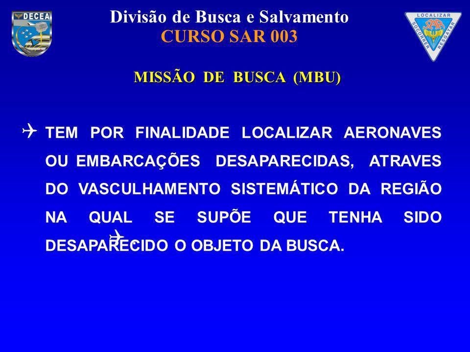 Divisão de Busca e Salvamento CURSO SAR 003 MISSÃO DE BUSCA (MBU) MISSÃO DE BUSCA (MBU) TEM POR FINALIDADE LOCALIZAR AERONAVES OU EMBARCAÇÕES DESAPARE