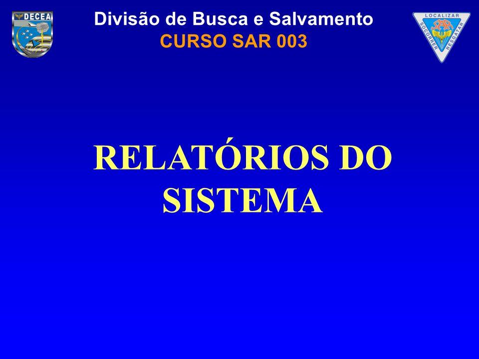 Divisão de Busca e Salvamento CURSO SAR 003 RELATÓRIOS DO SISTEMA