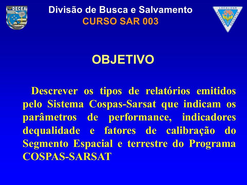 Divisão de Busca e Salvamento CURSO SAR 003 OBJETIVO Descrever os tipos de relatórios emitidos pelo Sistema Cospas-Sarsat que indicam os parâmetros de
