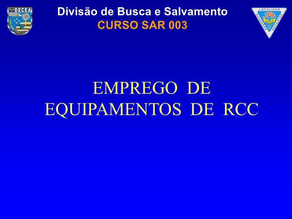 Divisão de Busca e Salvamento CURSO SAR 003 Identificar os equipamentos que compõem um RCC e o seu emprego.