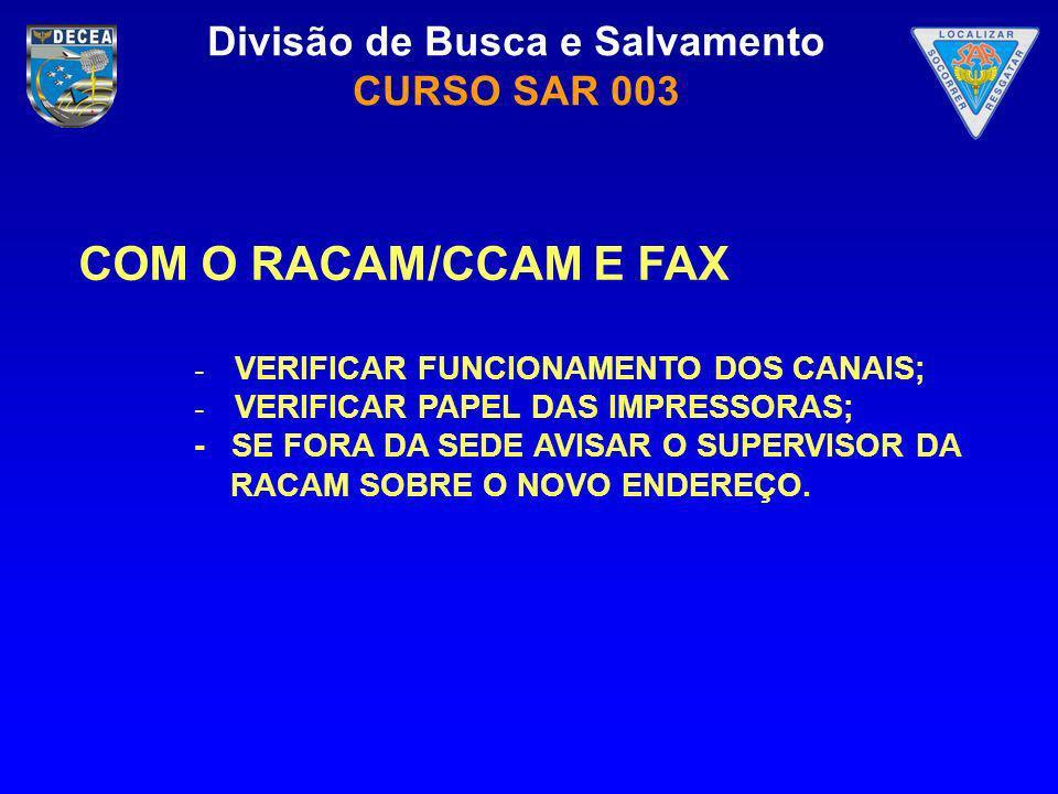 Divisão de Busca e Salvamento CURSO SAR 003 COM O RACAM/CCAM E FAX - VERIFICAR FUNCIONAMENTO DOS CANAIS; - VERIFICAR PAPEL DAS IMPRESSORAS; - SE FORA