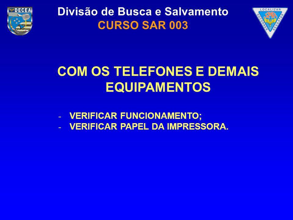 Divisão de Busca e Salvamento CURSO SAR 003 COM OS TELEFONES E DEMAIS EQUIPAMENTOS - VERIFICAR FUNCIONAMENTO; - VERIFICAR PAPEL DA IMPRESSORA.