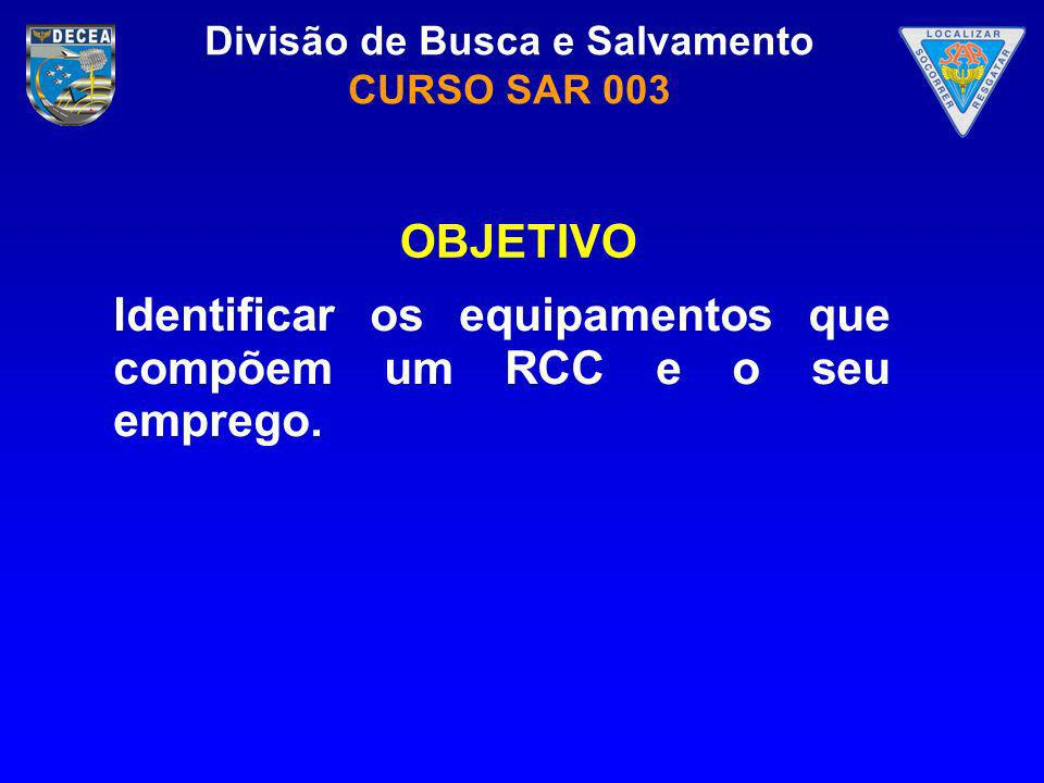 Divisão de Busca e Salvamento CURSO SAR 003 Identificar os equipamentos que compõem um RCC e o seu emprego. OBJETIVO